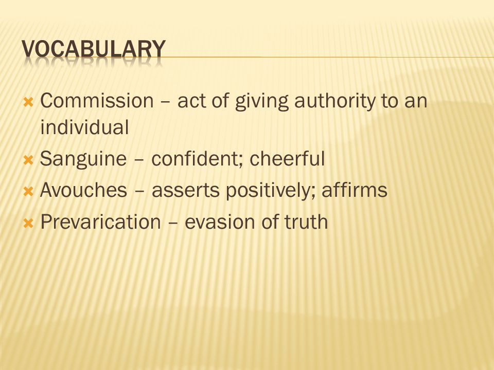  Commission – act of giving authority to an individual  Sanguine – confident; cheerful  Avouches – asserts positively; affirms  Prevarication – evasion of truth