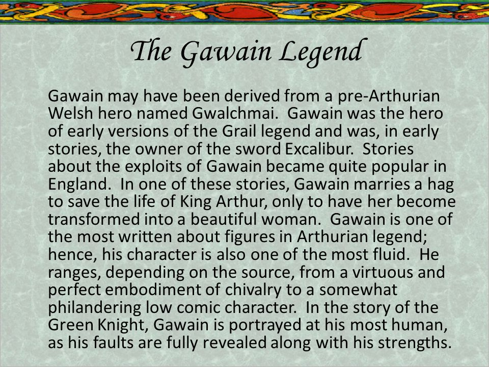 The Gawain Legend Gawain may have been derived from a pre-Arthurian Welsh hero named Gwalchmai.