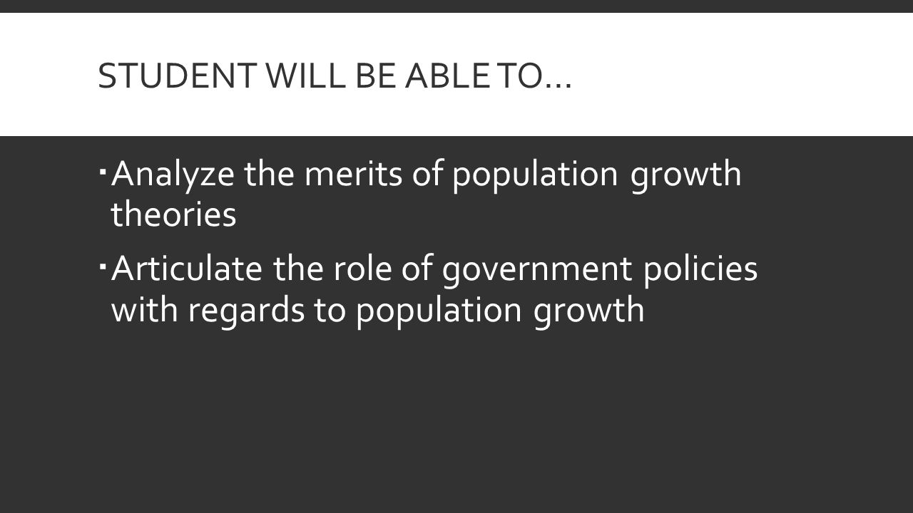 STUDENT WILL BE ABLE TO…  Analyze the merits of population growth theories  Articulate the role of government policies with regards to population growth