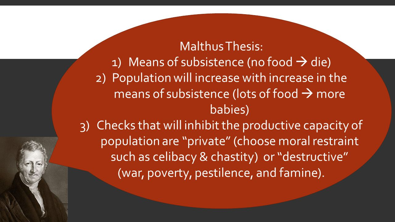 Malthus Thesis: 1)Means of subsistence (no food  die) 2)Population will increase with increase in the means of subsistence (lots of food  more babies) 3)Checks that will inhibit the productive capacity of population are private (choose moral restraint such as celibacy & chastity) or destructive (war, poverty, pestilence, and famine).