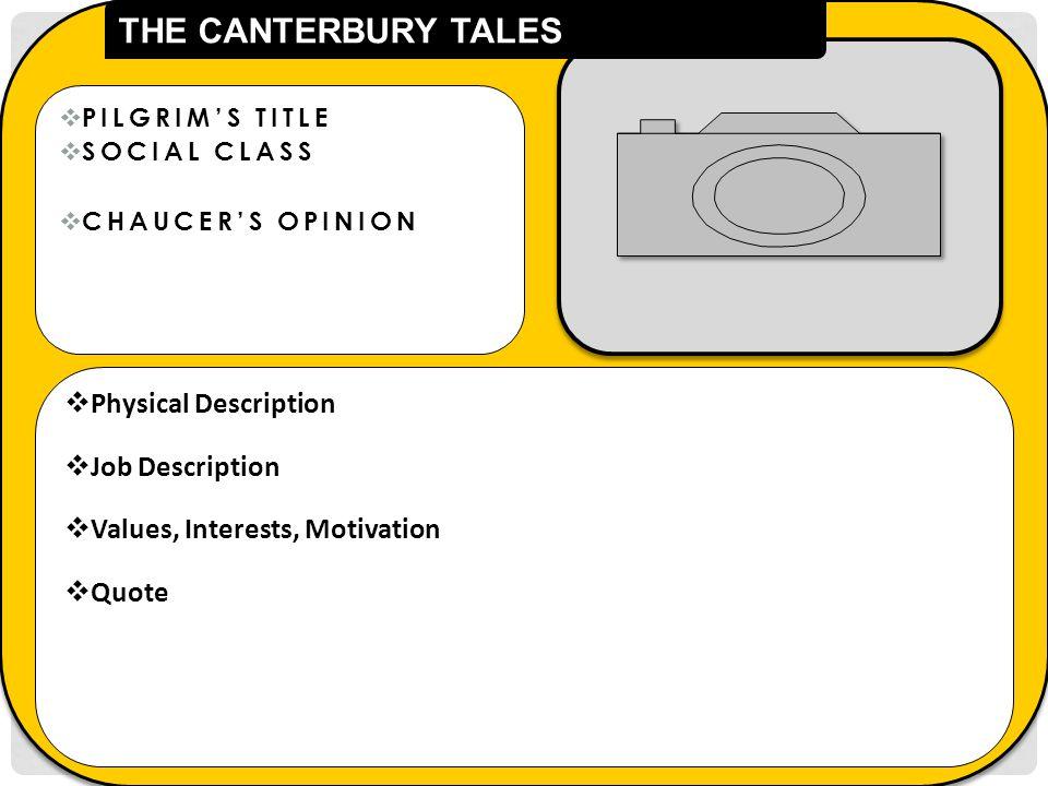  PILGRIM'S TITLE  SOCIAL CLASS  CHAUCER'S OPINION  Physical Description  Job Description  Values, Interests, Motivation  Quote THE CANTERBURY TALES