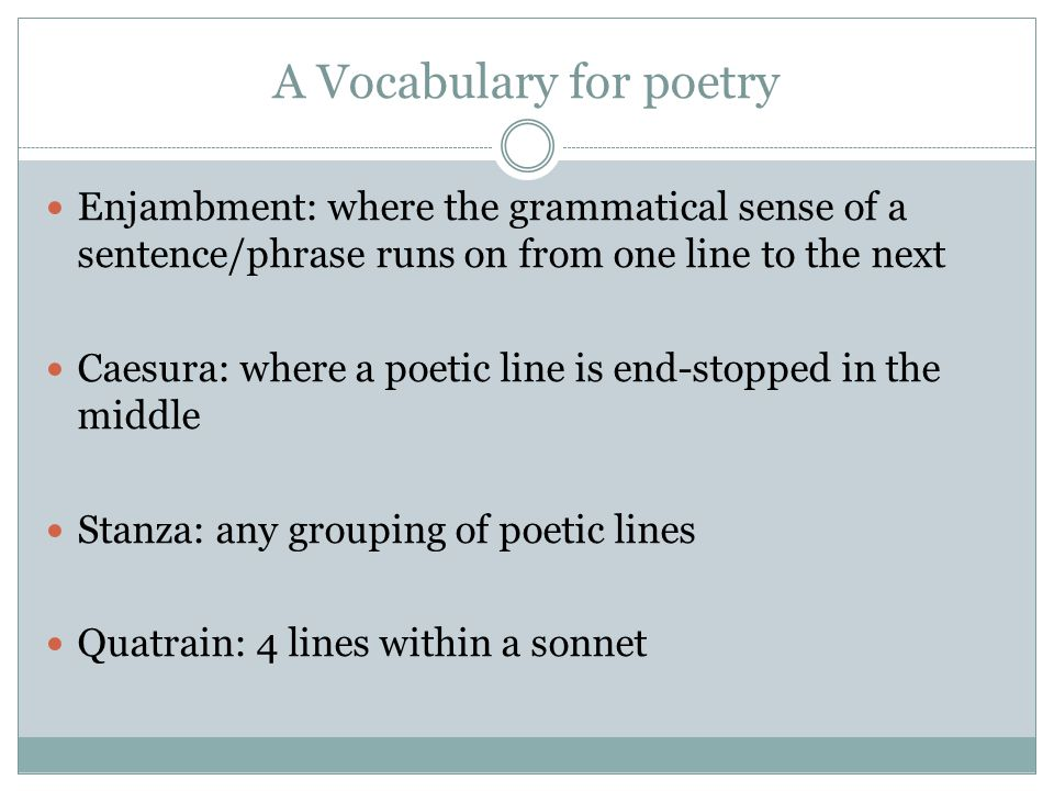 A Vocabulary for poetry Enjambment: where the grammatical sense of a sentence/phrase runs on from one line to the next Caesura: where a poetic line is