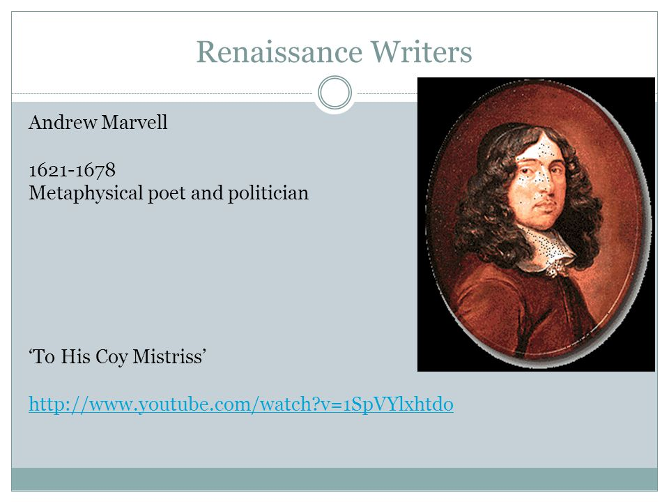 Renaissance Writers Andrew Marvell 1621-1678 Metaphysical poet and politician 'To His Coy Mistriss' http://www.youtube.com/watch?v=1SpVYlxhtdo