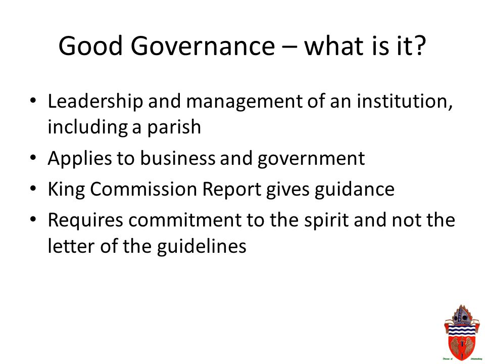 Good Governance – what is it? Leadership and management of an institution, including a parish Applies to business and government King Commission Repor