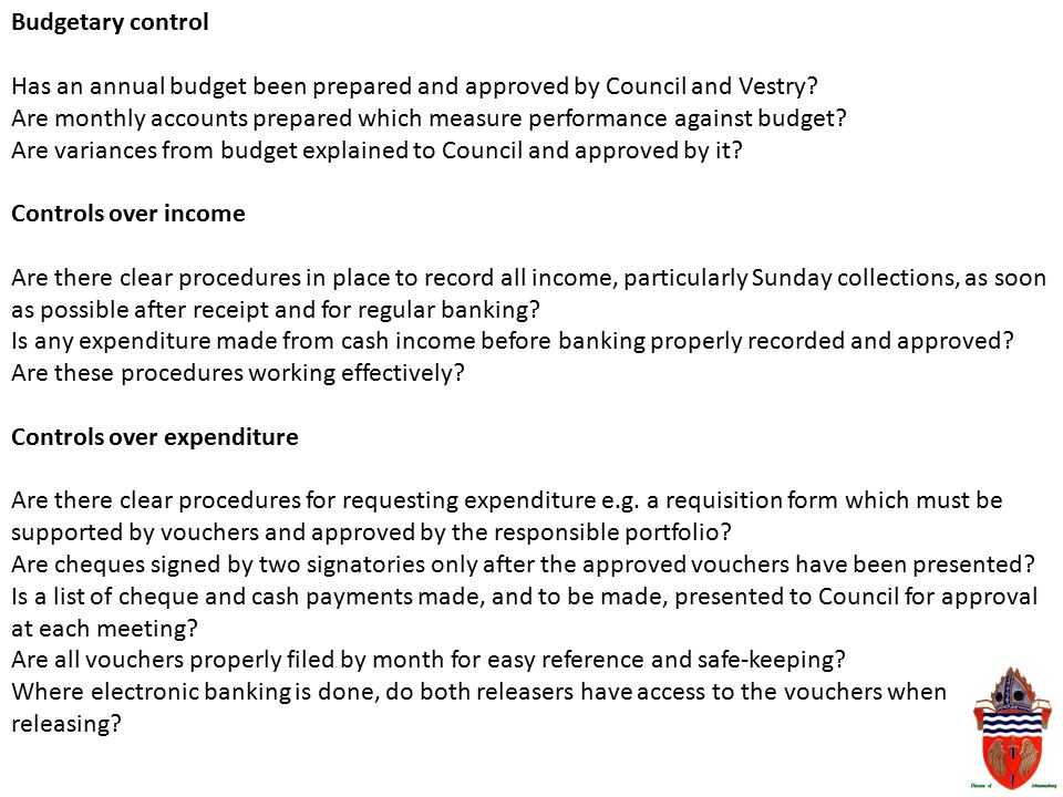 Budgetary control Has an annual budget been prepared and approved by Council and Vestry? Are monthly accounts prepared which measure performance again