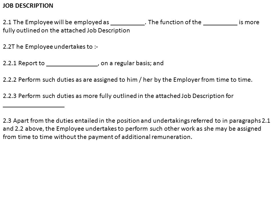 JOB DESCRIPTION 2.1 The Employee will be employed as __________. The function of the __________ is more fully outlined on the attached Job Description