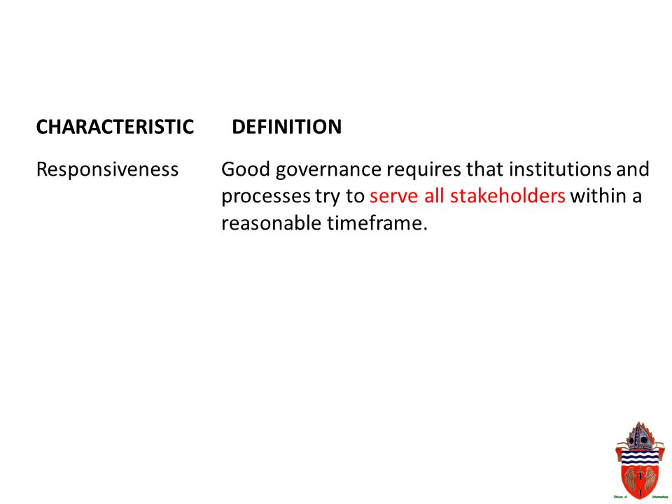 CHARACTERISTICDEFINITION Responsiveness Good governance requires that institutions and processes try to serve all stakeholders within a reasonable tim