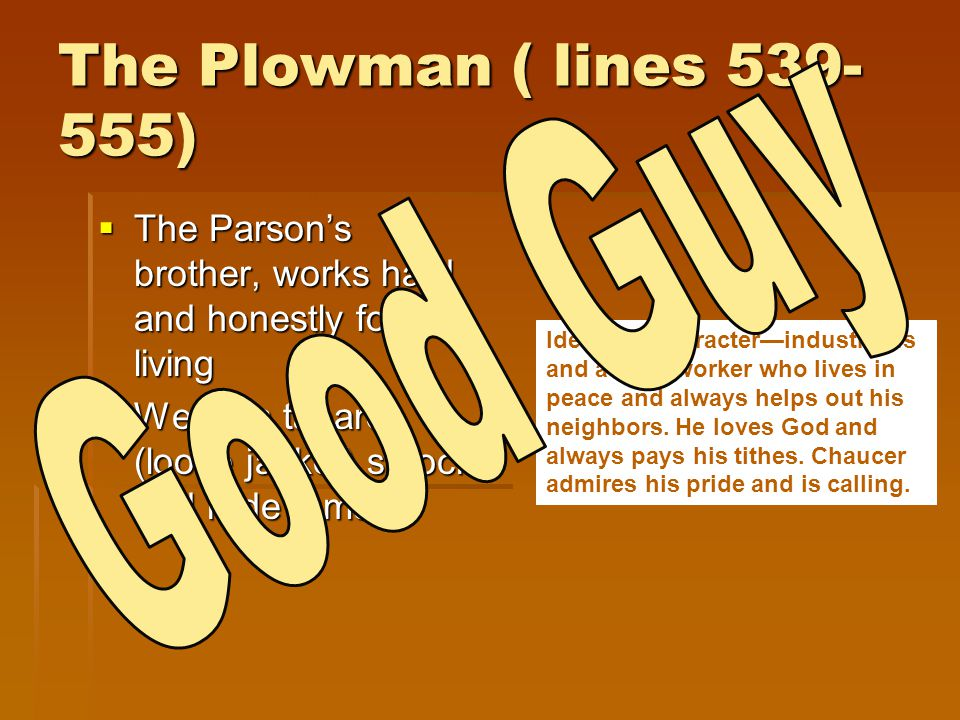 The Plowman ( lines 539- 555)  The Parson's brother, works hard and honestly for his living  Wears a tabard (loose jacket) smock and rode a mare Ide