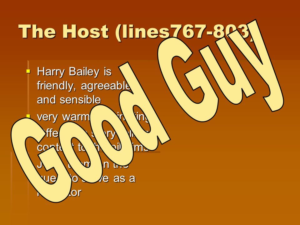 The Host (lines767-803)  Harry Bailey is friendly, agreeable, and sensible  very warm and inviting  Offers the story telling contest to the pilgrim