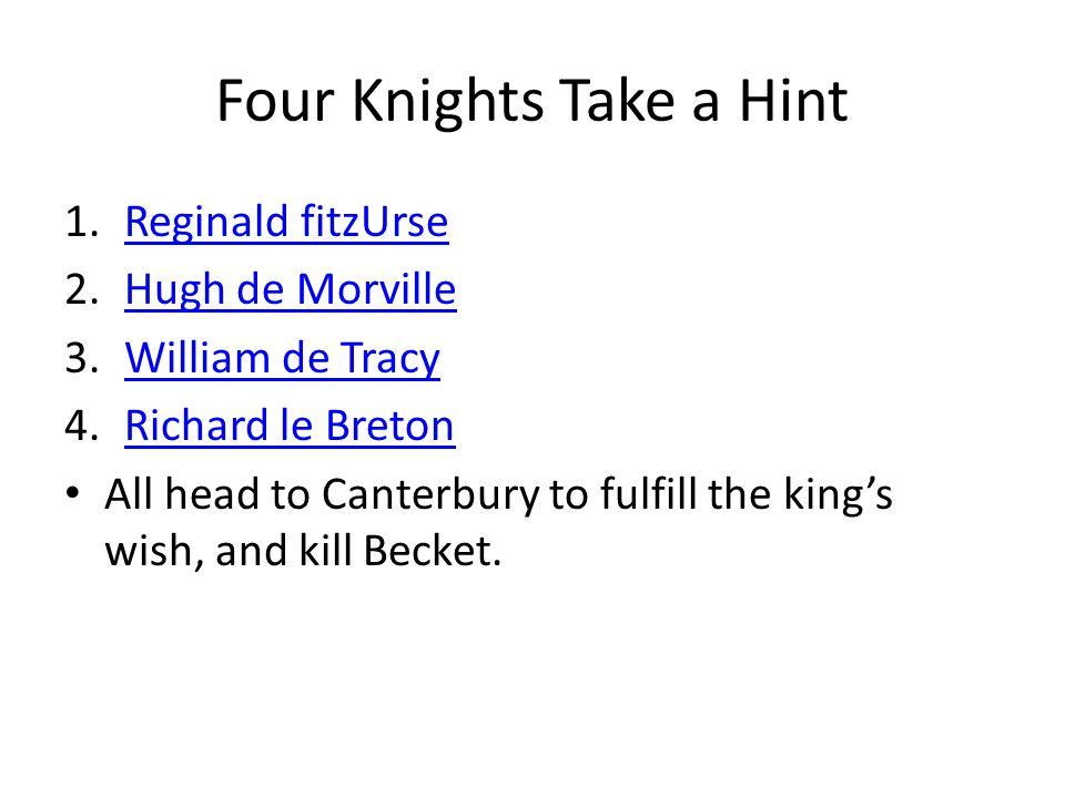 Four Knights Take a Hint 1.Reginald fitzUrseReginald fitzUrse 2.Hugh de MorvilleHugh de Morville 3.William de TracyWilliam de Tracy 4.Richard le BretonRichard le Breton All head to Canterbury to fulfill the king's wish, and kill Becket.