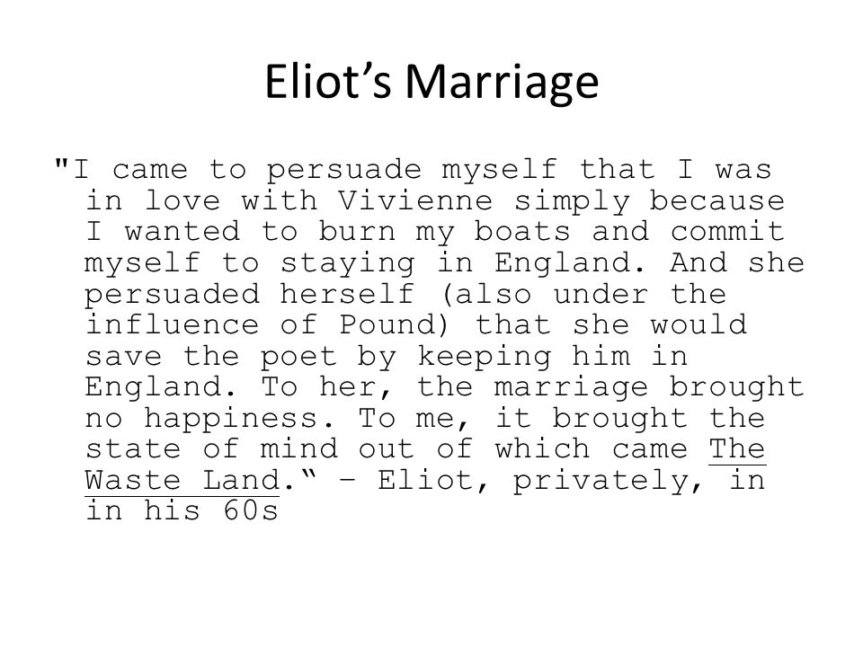 Eliot's Marriage I came to persuade myself that I was in love with Vivienne simply because I wanted to burn my boats and commit myself to staying in England.