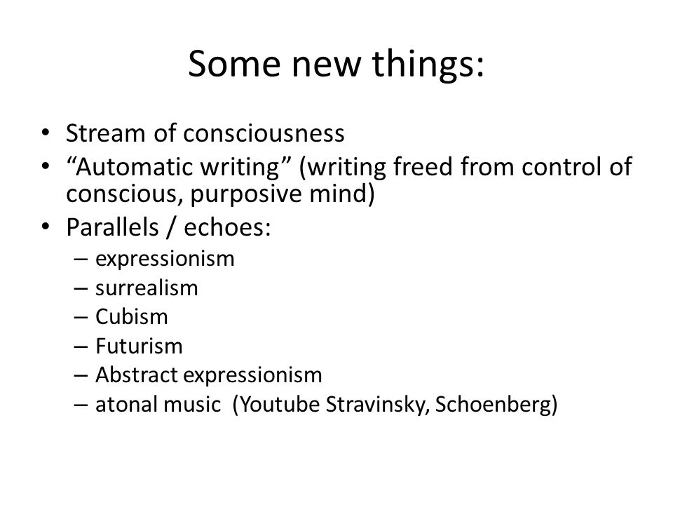 Some new things: Stream of consciousness Automatic writing (writing freed from control of conscious, purposive mind) Parallels / echoes: – expressionism – surrealism – Cubism – Futurism – Abstract expressionism – atonal music (Youtube Stravinsky, Schoenberg)