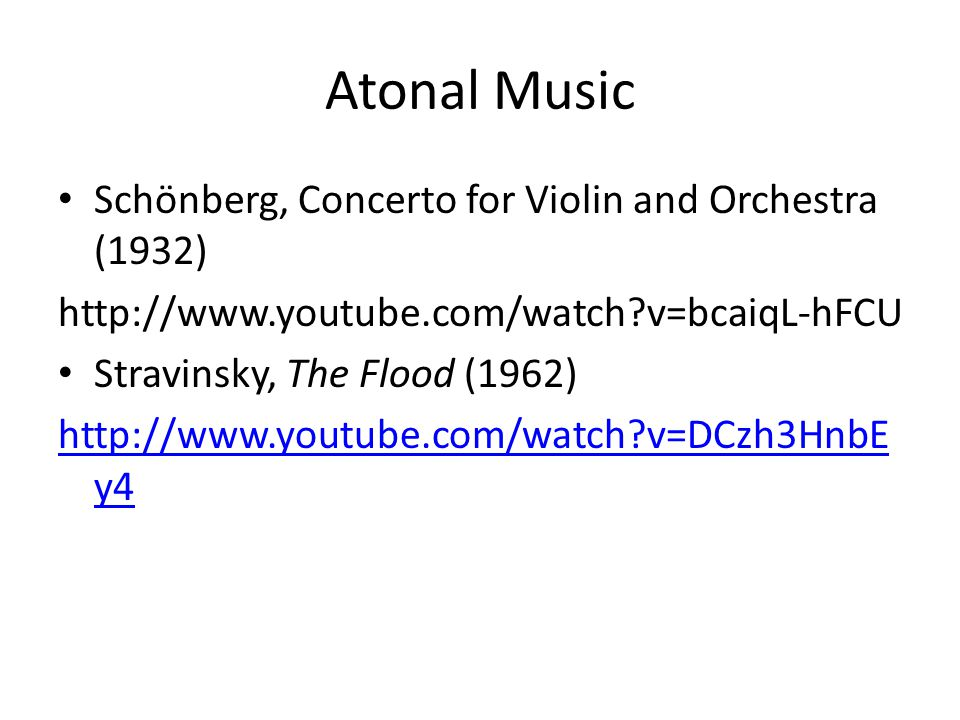 Atonal Music Schönberg, Concerto for Violin and Orchestra (1932) http://www.youtube.com/watch?v=bcaiqL-hFCU Stravinsky, The Flood (1962) http://www.youtube.com/watch?v=DCzh3HnbE y4