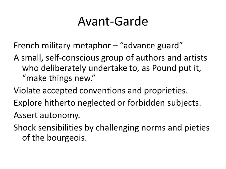Avant-Garde French military metaphor – advance guard A small, self-conscious group of authors and artists who deliberately undertake to, as Pound put it, make things new. Violate accepted conventions and proprieties.