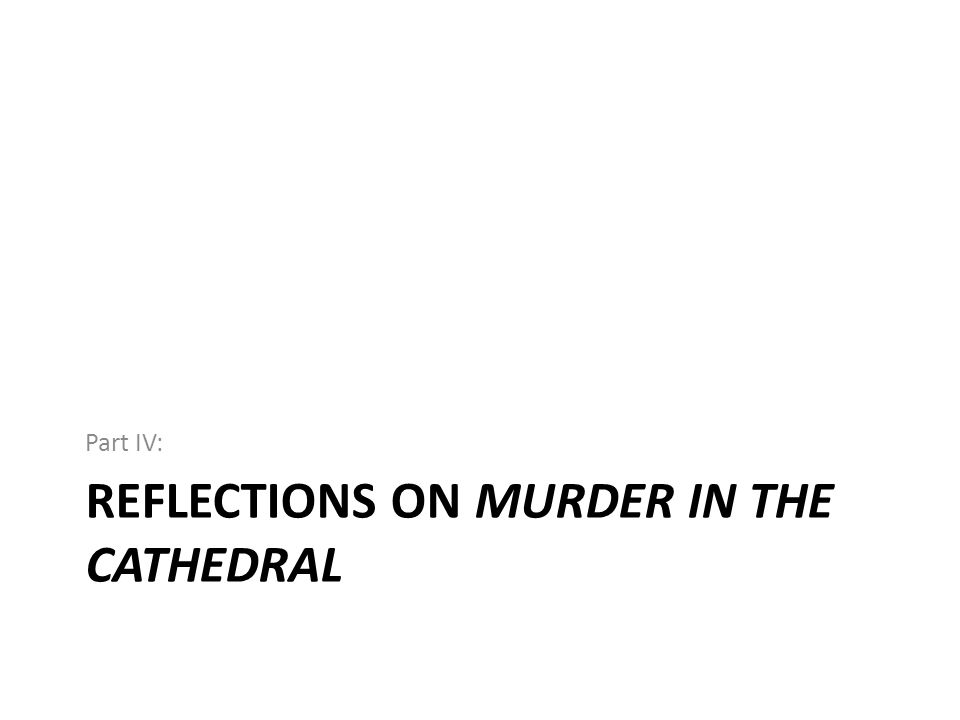 REFLECTIONS ON MURDER IN THE CATHEDRAL Part IV: