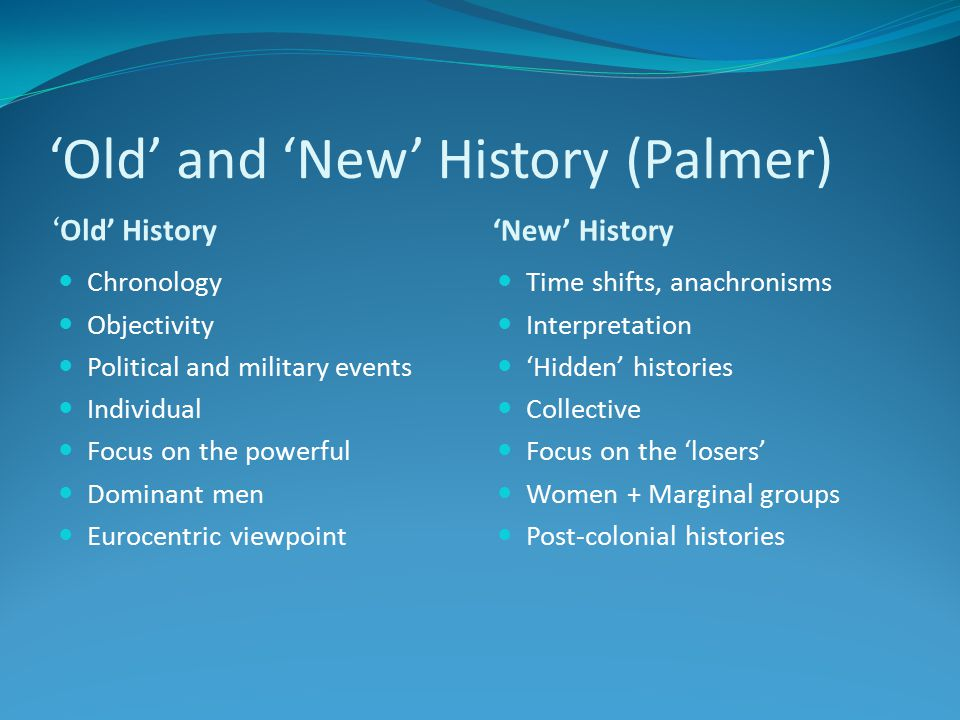 'Old' and 'New' History (Palmer) 'Old' History 'New' History Chronology Objectivity Political and military events Individual Focus on the powerful Dominant men Eurocentric viewpoint Time shifts, anachronisms Interpretation 'Hidden' histories Collective Focus on the 'losers' Women + Marginal groups Post-colonial histories