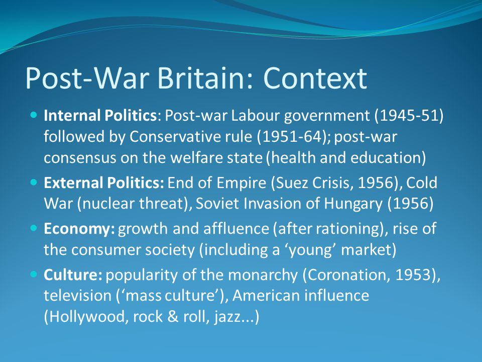 Post-War Britain: Context Internal Politics: Post-war Labour government (1945-51) followed by Conservative rule (1951-64); post-war consensus on the welfare state (health and education) External Politics: End of Empire (Suez Crisis, 1956), Cold War (nuclear threat), Soviet Invasion of Hungary (1956) Economy: growth and affluence (after rationing), rise of the consumer society (including a 'young' market) Culture: popularity of the monarchy (Coronation, 1953), television ('mass culture'), American influence (Hollywood, rock & roll, jazz...)