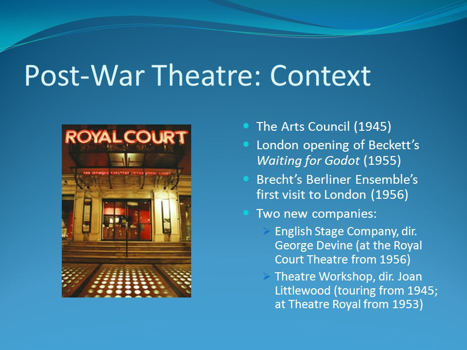 Post-War Theatre: Context The Arts Council (1945) London opening of Beckett's Waiting for Godot (1955) Brecht's Berliner Ensemble's first visit to London (1956) Two new companies:  English Stage Company, dir.