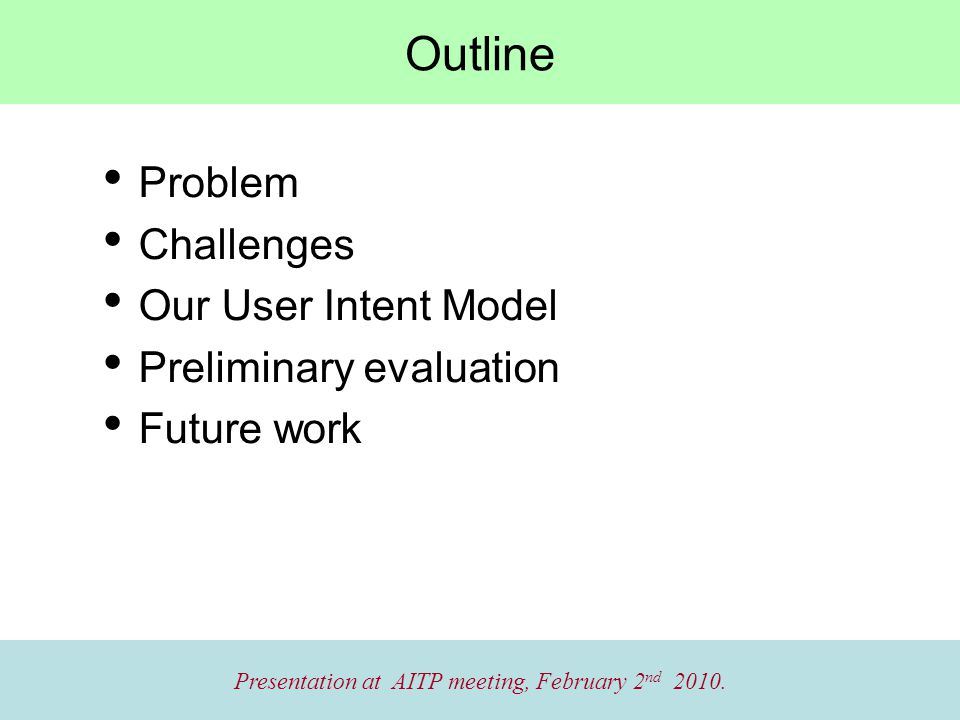 Outline Problem Challenges Our User Intent Model Preliminary evaluation Future work Presentation at AITP meeting, February 2 nd 2010.