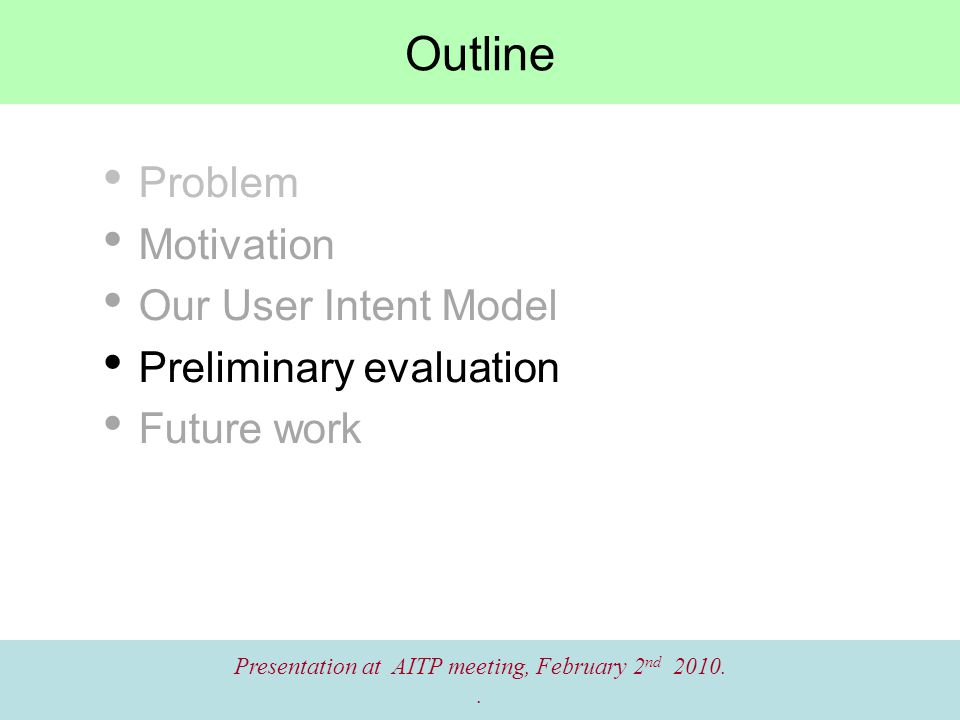 Outline Problem Motivation Our User Intent Model Preliminary evaluation Future work Presentation at AITP meeting, February 2 nd 2010..