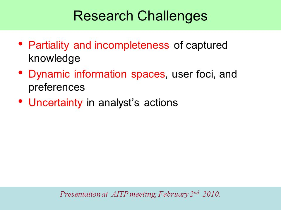 Research Challenges Partiality and incompleteness of captured knowledge Dynamic information spaces, user foci, and preferences Uncertainty in analyst's actions Presentation at AITP meeting, February 2 nd 2010.