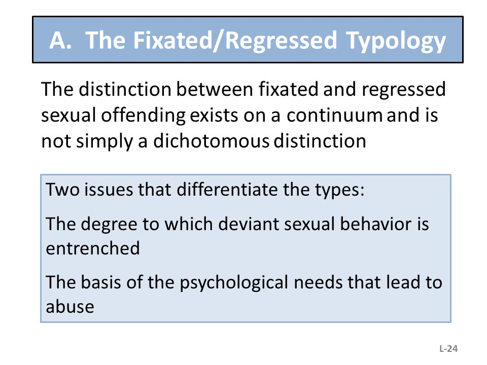 A. The Fixated/Regressed Typology The distinction between fixated and regressed sexual offending exists on a continuum and is not simply a dichotomous