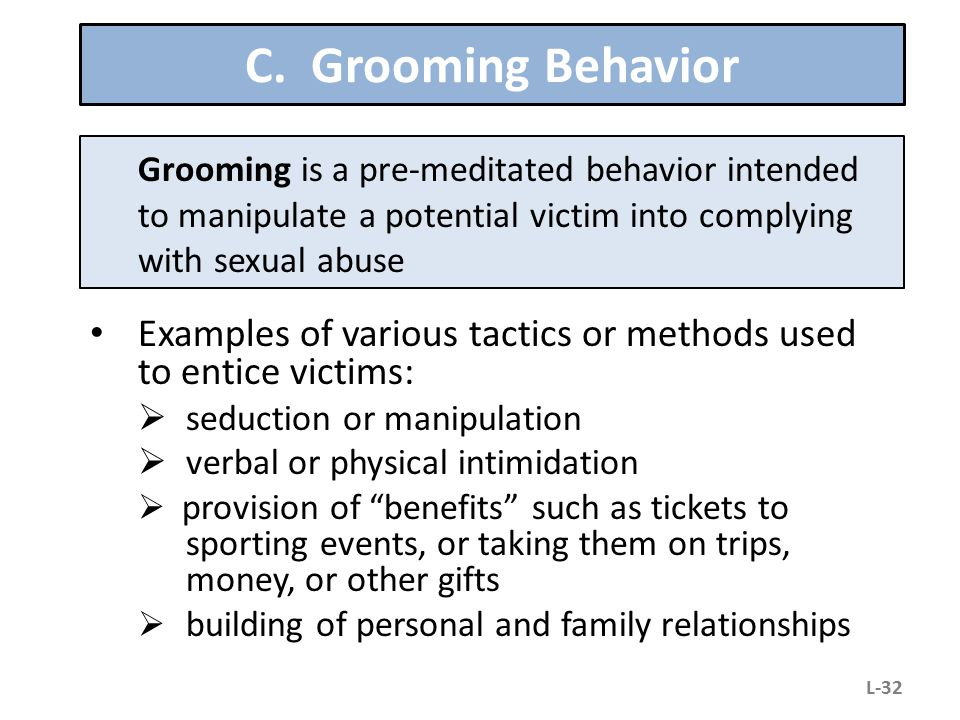 C. Grooming Behavior Examples of various tactics or methods used to entice victims:  seduction or manipulation  verbal or physical intimidation  pr