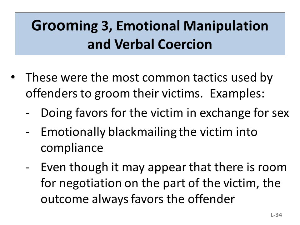 Groom ing 3, Emotional Manipulation and Verbal Coercion These were the most common tactics used by offenders to groom their victims. Examples: -Doing