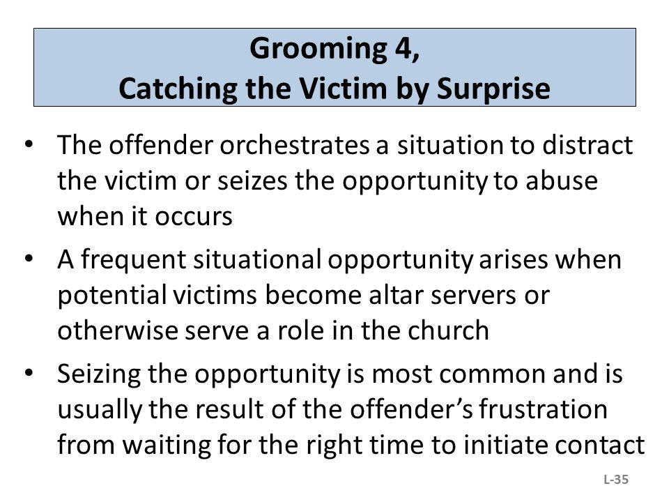 Grooming 4, Catching the Victim by Surprise The offender orchestrates a situation to distract the victim or seizes the opportunity to abuse when it oc
