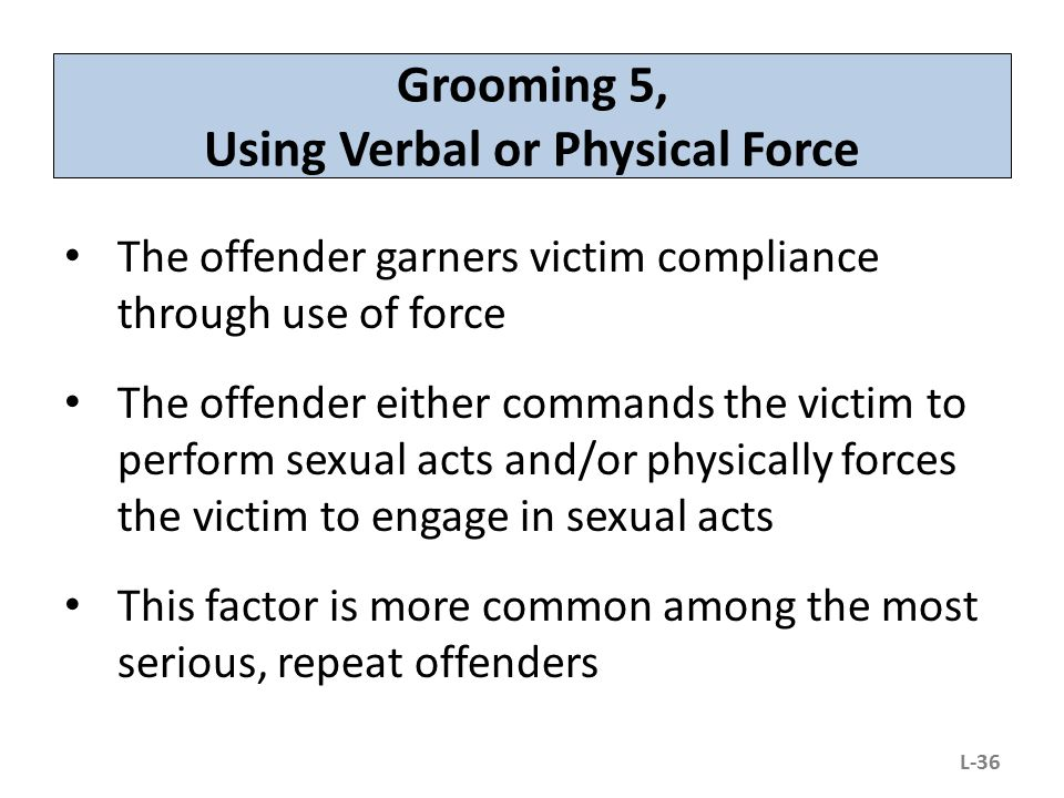 Grooming 5, Using Verbal or Physical Force The offender garners victim compliance through use of force The offender either commands the victim to perf