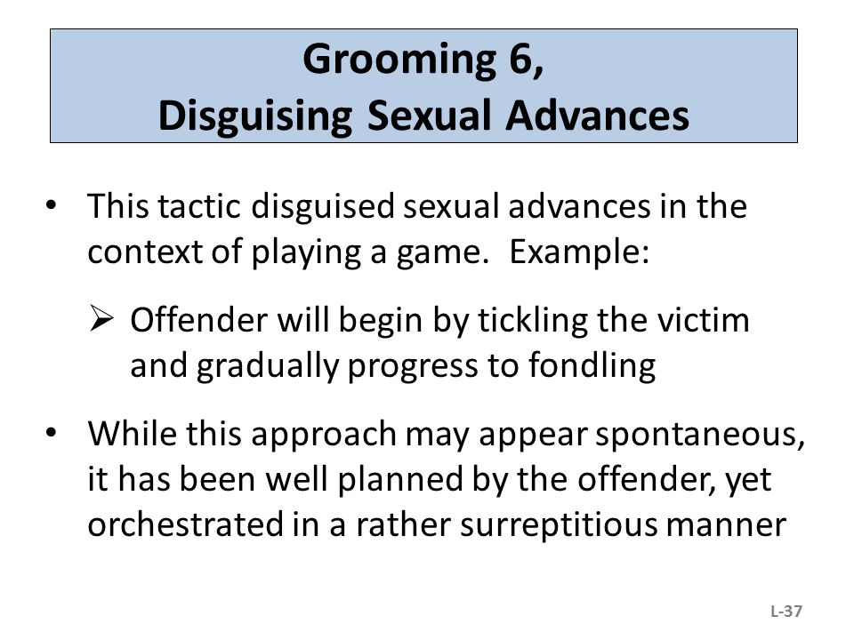 Grooming 6, Disguising Sexual Advances This tactic disguised sexual advances in the context of playing a game. Example:  Offender will begin by tickl