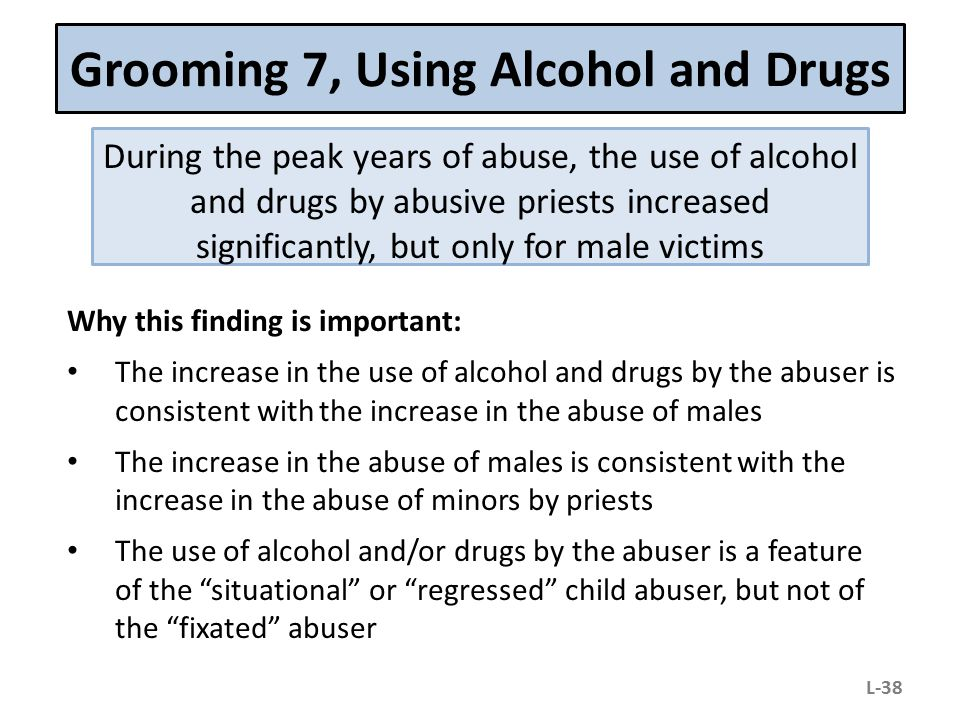 Grooming 7, Using Alcohol and Drugs During the peak years of abuse, the use of alcohol and drugs by abusive priests increased significantly, but only