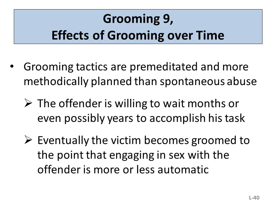 Grooming 9, Effects of Grooming over Time Grooming tactics are premeditated and more methodically planned than spontaneous abuse  The offender is wil
