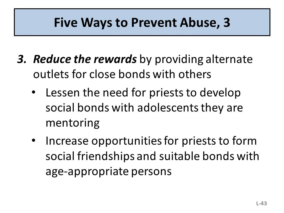 Five Ways to Prevent Abuse, 3 3.Reduce the rewards by providing alternate outlets for close bonds with others Lessen the need for priests to develop s