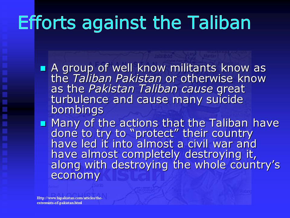 A group of well know militants know as the Taliban Pakistan or otherwise know as the Pakistan Taliban cause great turbulence and cause many suicide bo