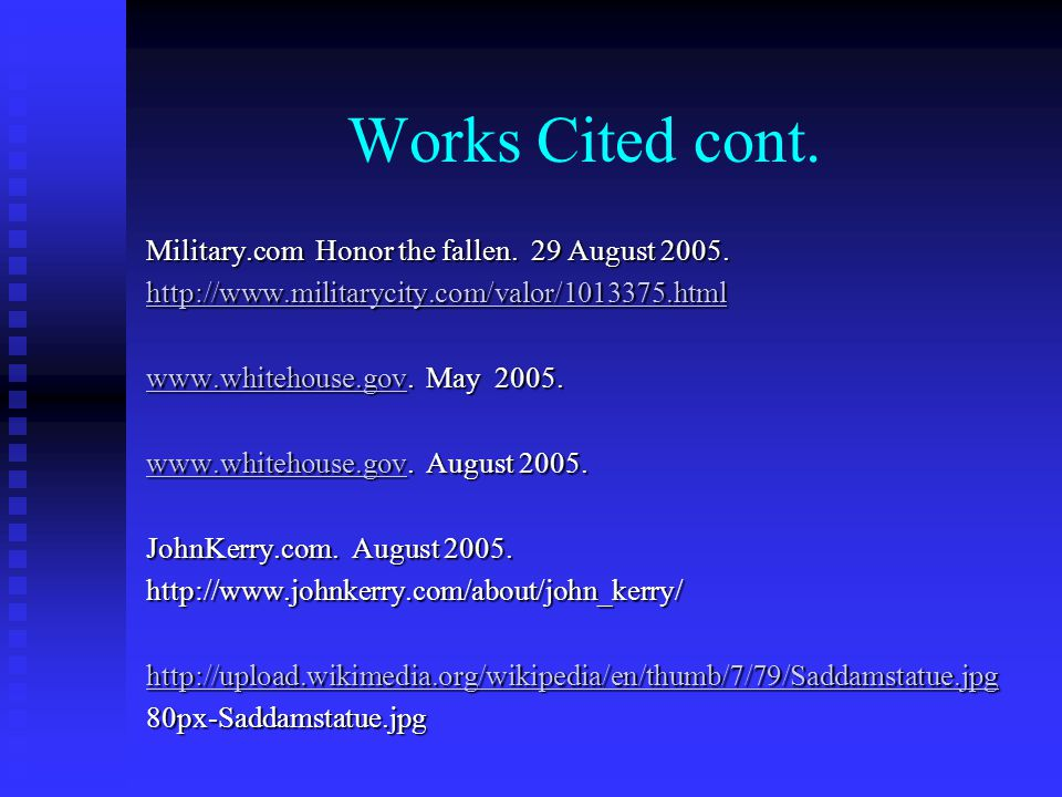 Works Cited cont. Military.com Honor the fallen. 29 August 2005. http://www.militarycity.com/valor/1013375.html www.whitehouse.govwww.whitehouse.gov.