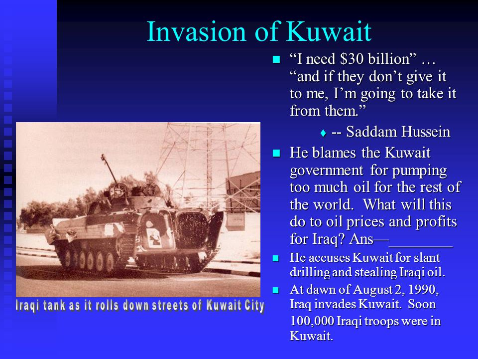 """Invasion of Kuwait """"I need $30 billion"""" … """"and if they don't give it to me, I'm going to take it from them.""""  -- Saddam Hussein He blames the Kuwait"""