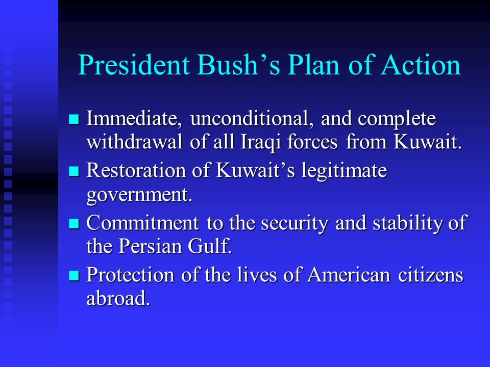 President Bush's Plan of Action Immediate, unconditional, and complete withdrawal of all Iraqi forces from Kuwait. Immediate, unconditional, and compl