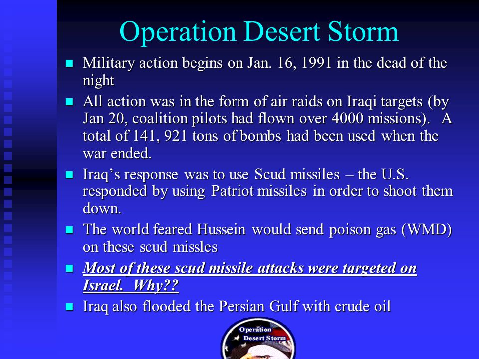 Operation Desert Storm Military action begins on Jan. 16, 1991 in the dead of the night Military action begins on Jan. 16, 1991 in the dead of the nig