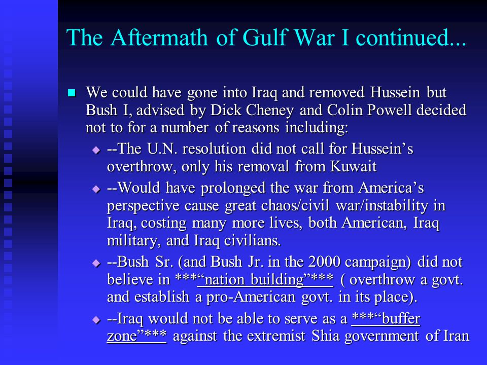 The Aftermath of Gulf War I continued... We could have gone into Iraq and removed Hussein but Bush I, advised by Dick Cheney and Colin Powell decided