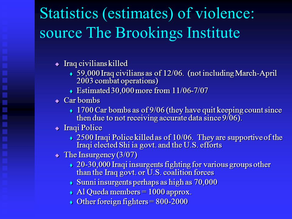 Statistics (estimates) of violence: source The Brookings Institute  Iraq civilians killed  59,000 Iraq civilians as of 12/06. (not including March-A