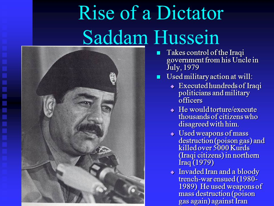 Rise of a Dictator Saddam Hussein Takes control of the Iraqi government from his Uncle in July, 1979 Used military action at will:  Executed hundreds