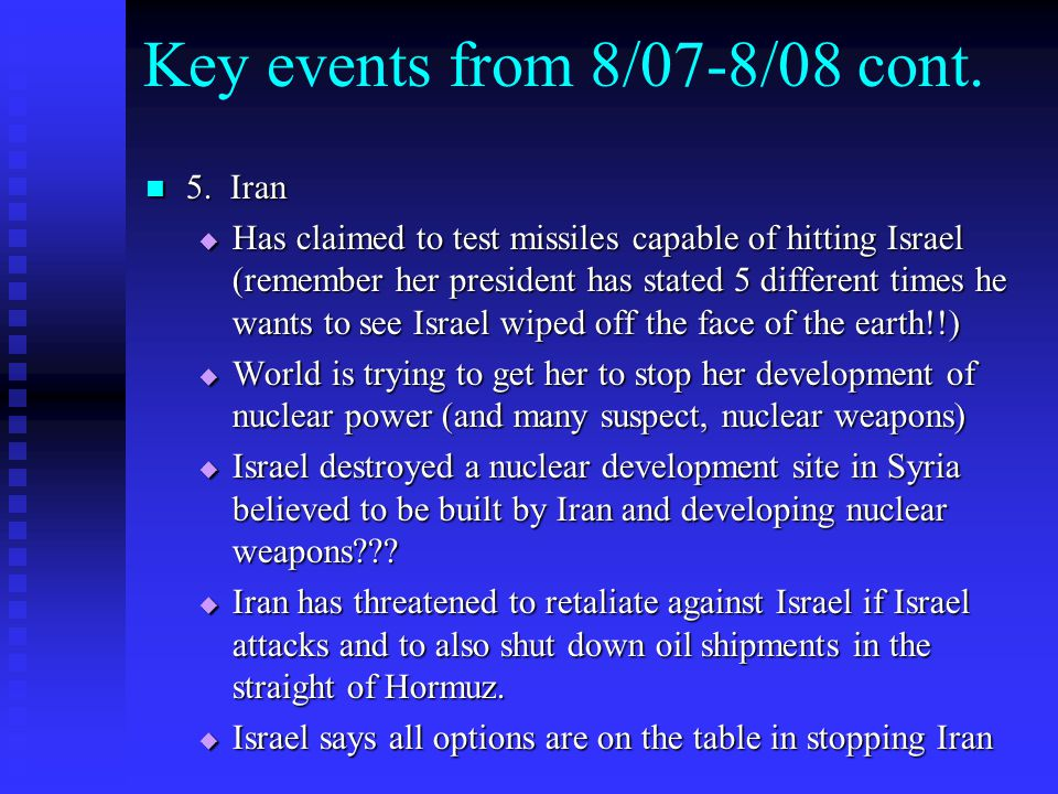 Key events from 8/07-8/08 cont. 5. Iran 5. Iran  Has claimed to test missiles capable of hitting Israel (remember her president has stated 5 differen