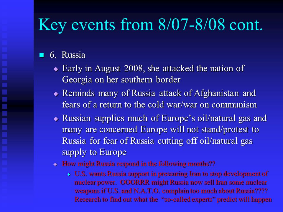 Key events from 8/07-8/08 cont. 6. Russia 6. Russia  Early in August 2008, she attacked the nation of Georgia on her southern border  Reminds many o