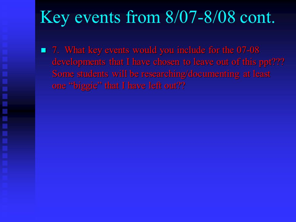 Key events from 8/07-8/08 cont. 7. What key events would you include for the 07-08 developments that I have chosen to leave out of this ppt??? Some st