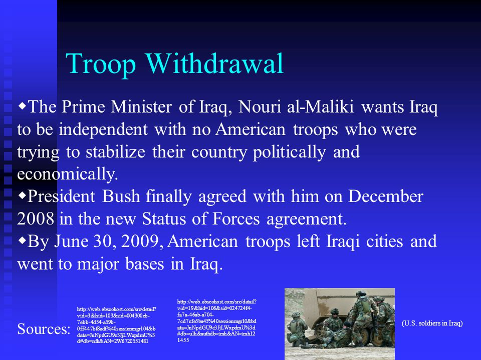 Troop Withdrawal  The Prime Minister of Iraq, Nouri al-Maliki wants Iraq to be independent with no American troops who were trying to stabilize their