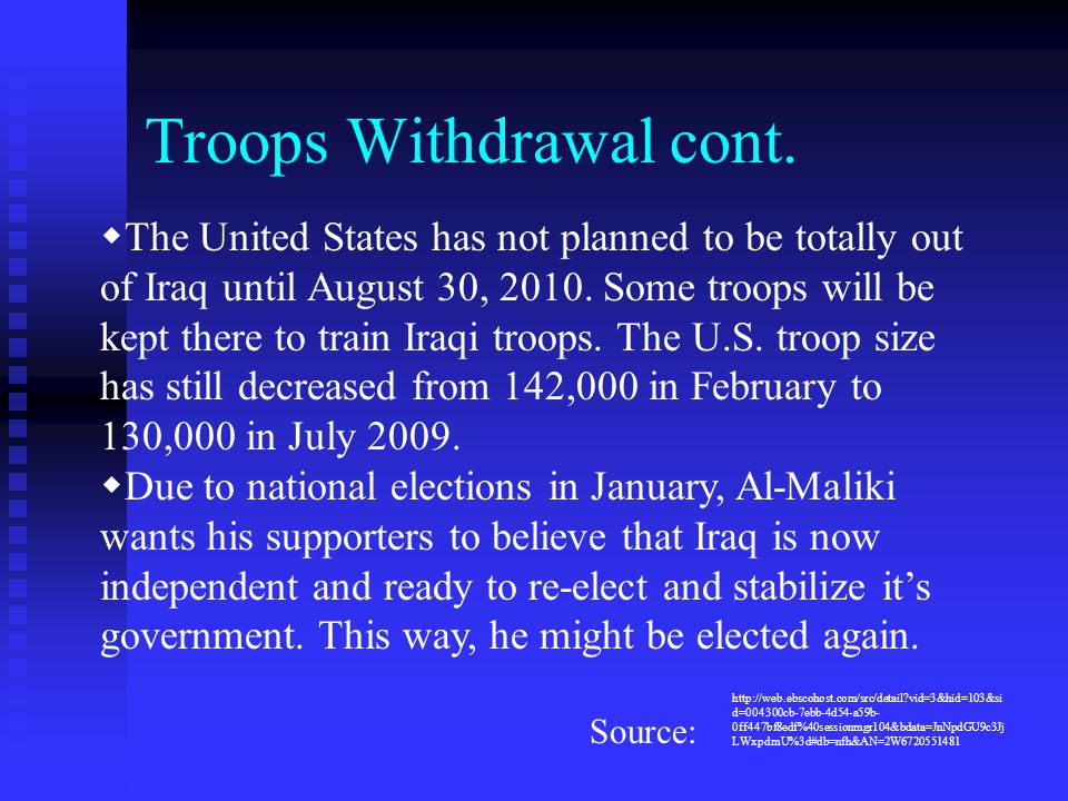 Troops Withdrawal cont.  The United States has not planned to be totally out of Iraq until August 30, 2010. Some troops will be kept there to train I