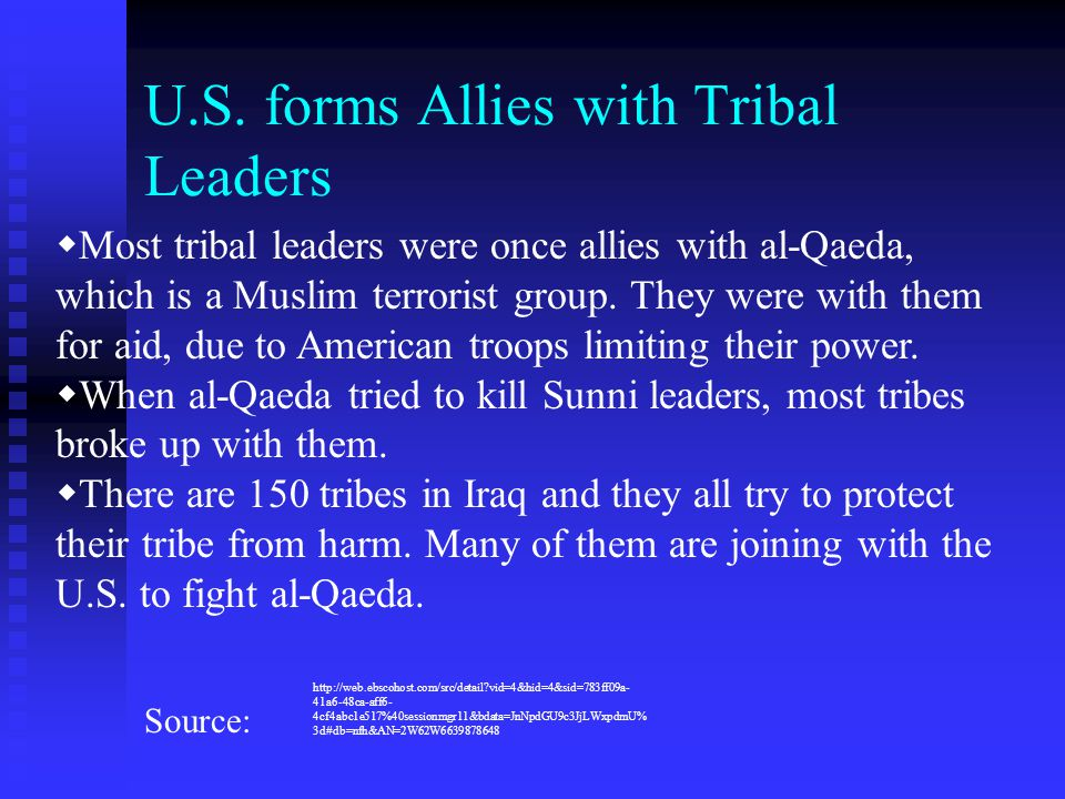 U.S. forms Allies with Tribal Leaders  Most tribal leaders were once allies with al-Qaeda, which is a Muslim terrorist group. They were with them for