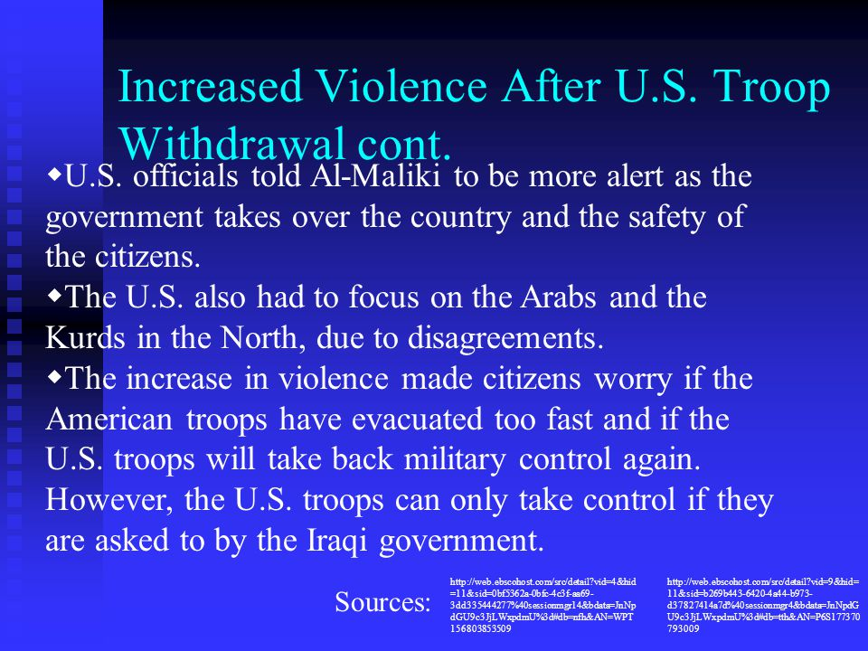 Increased Violence After U.S. Troop Withdrawal cont.  U.S. officials told Al-Maliki to be more alert as the government takes over the country and the