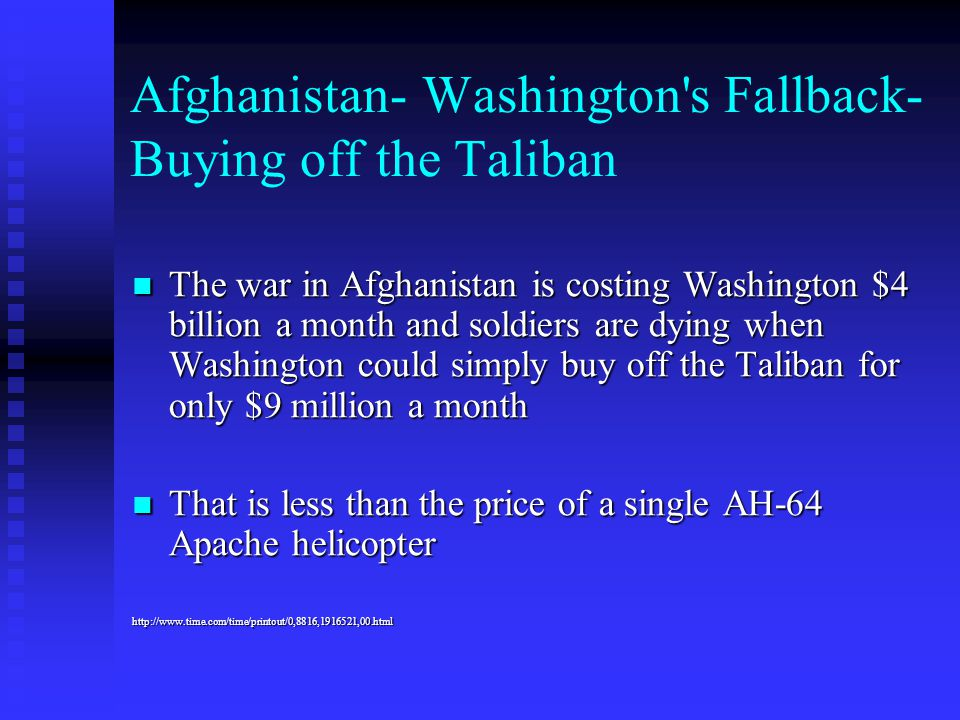 Afghanistan- Washington's Fallback- Buying off the Taliban The war in Afghanistan is costing Washington $4 billion a month and soldiers are dying when